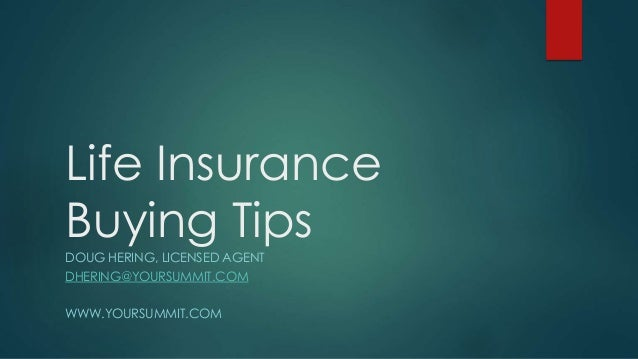 Life Insurance Buying Tips DOUG HERING, LICENSED AGENT DHERING@YOURSUMMIT.COM WWW.YOURSUMMIT.COM