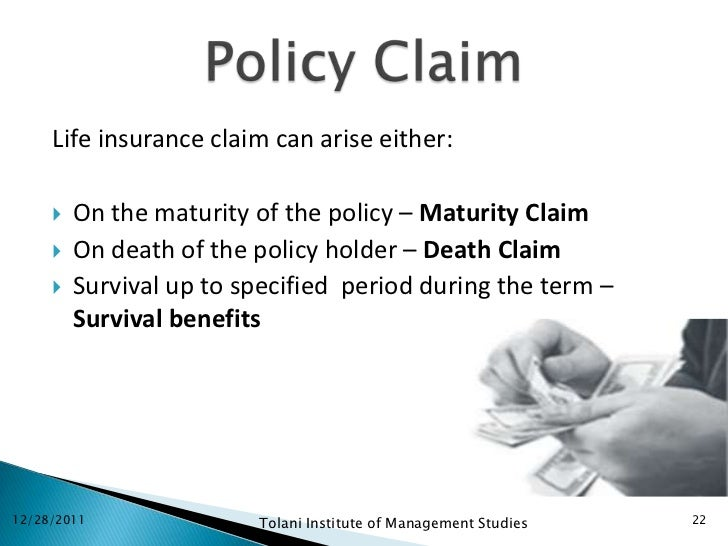 Life insurance claim can arise either:        On the maturity of the policy – Maturity Claim        On death of the poli...