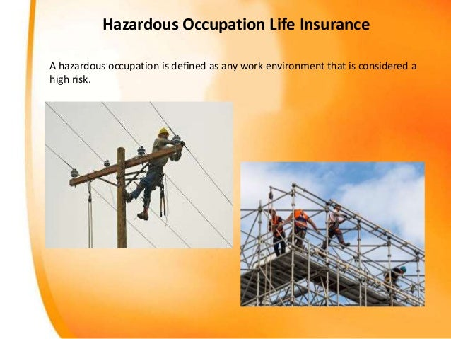 Hazardous Occupation Life Insurance A hazardous occupation is defined as any work environment that is considered a high ri...