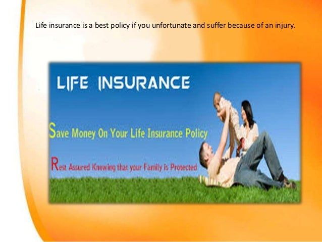Life insurance is a best policy if you unfortunate and suffer because of an injury.
