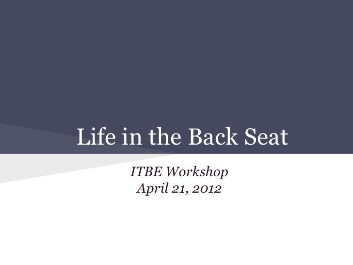 Life in the Back Seat     ITBE Workshop      April 21, 2012