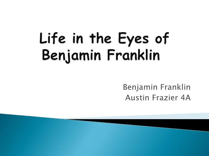 Life in the Eyes of Benjamin Franklin<br />Benjamin Franklin<br />Austin Frazier 4A<br />