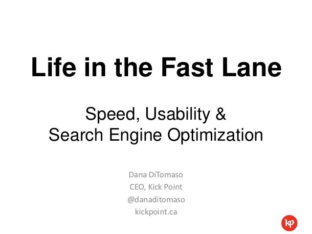 Life in the Fast Lane     Speed, Usability & Search Engine Optimization          Dana DiTomaso          CEO, Kick Point   ...