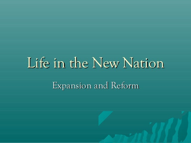 Life in the New Nation Expansion and Reform
