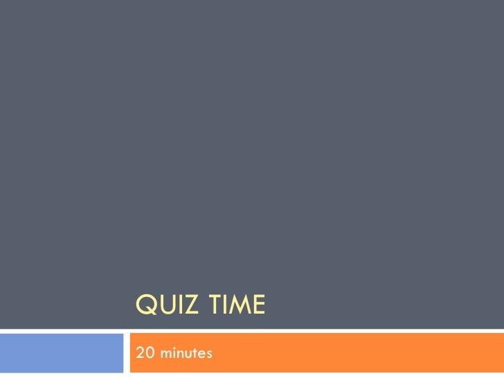 QUIZ TIME 20 minutes