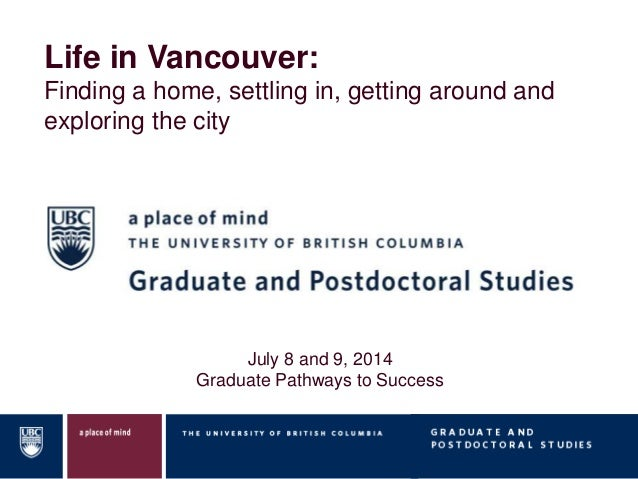 Life in Vancouver: Finding a home, settling in, getting around and exploring the city July 8 and 9, 2014 Graduate Pathways...