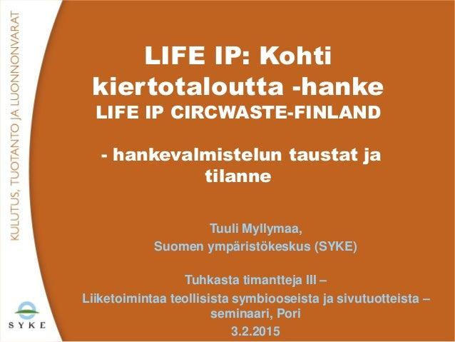 LIFE IP: Kohti kiertotaloutta -hanke LIFE IP CIRCWASTE-FINLAND - hankevalmistelun taustat ja tilanne Tuuli Myllymaa, Suome...