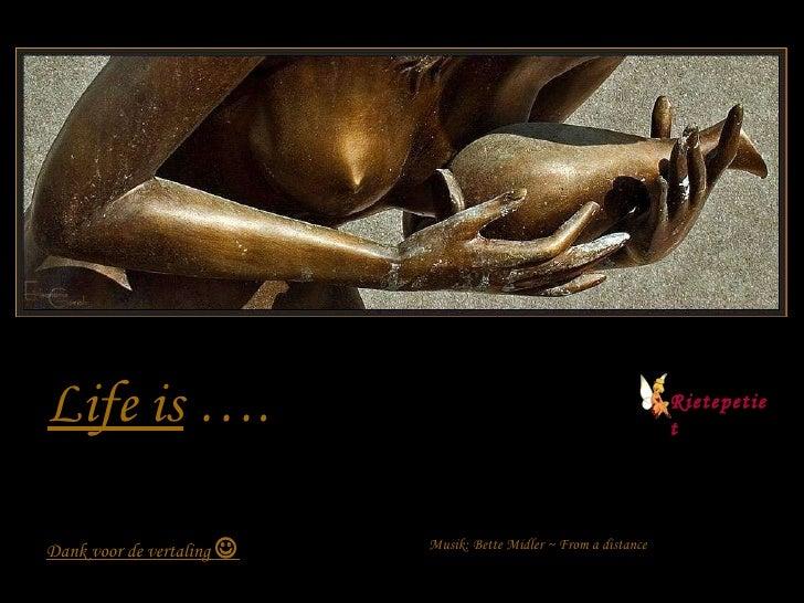 Life is  …. Dank voor de vertaling   Musik: Bette Midler ~ From a distance Rietepetiet