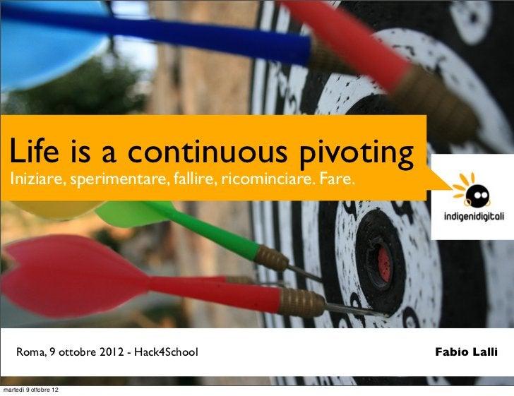 Life is a continuous pivoting  Iniziare, sperimentare, fallire, ricominciare. Fare.    Roma, 9 ottobre 2012 - Hack4School ...
