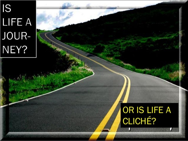 OR IS LIFE A CLICHÉ?