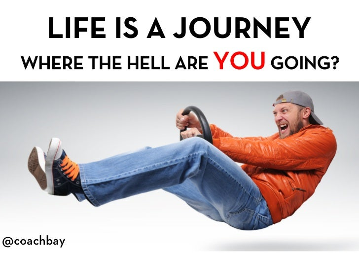 LIFE IS A JOURNEY<br />WHERE THE HELL ARE YOU GOING?<br />@coachbay<br />