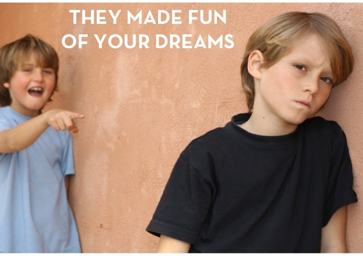 THEY MADE FUN OF YOUR DREAMS<br />