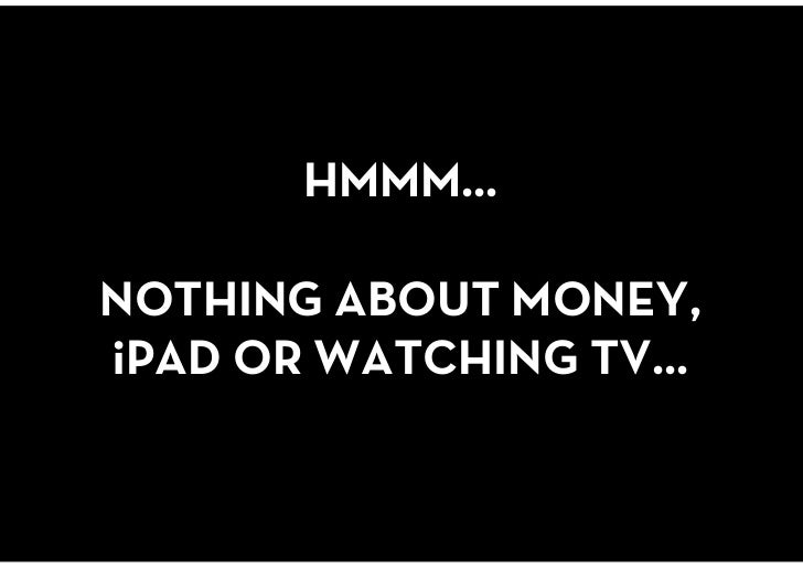 HMMM…NOTHING ABOUT MONEY, iPAD OR WATCHING TV…<br />