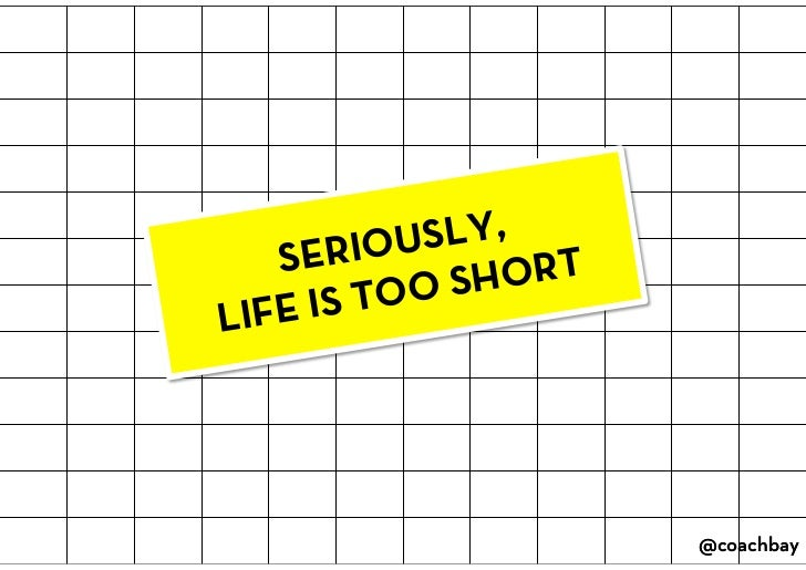 SERIOUSLY, LIFE IS TOO SHORT<br />