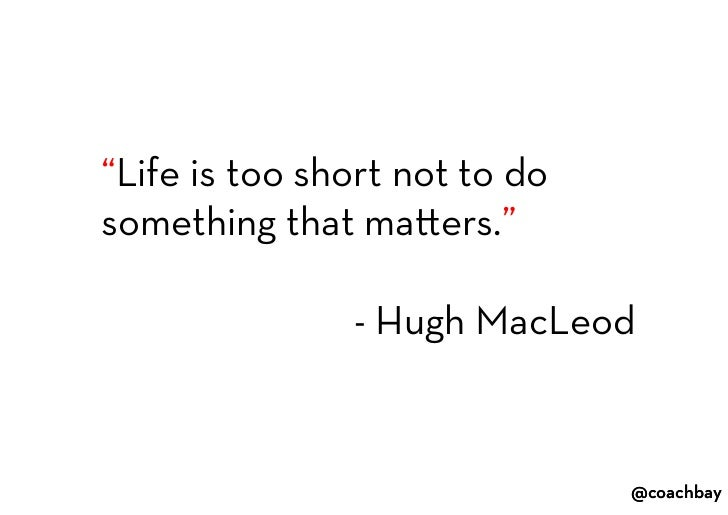 """""""Life is too short not to do something that matters.""""<br />- Hugh MacLeod<br />"""