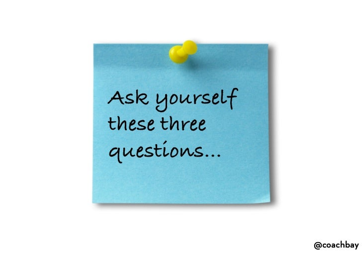Ask yourself these three questions…<br />