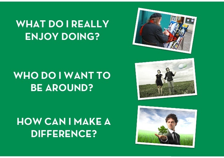 WHAT DO I REALLY ENJOY DOING?<br />WHO DO I WANT TO BE AROUND?<br />HOW CAN I MAKE A DIFFERENCE?<br />