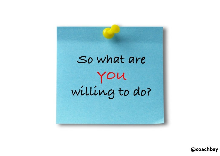 So what are YOU<br />willing to do?<br />