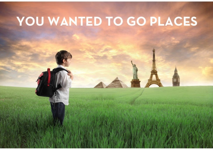 YOU WANTED TO GO PLACES<br />