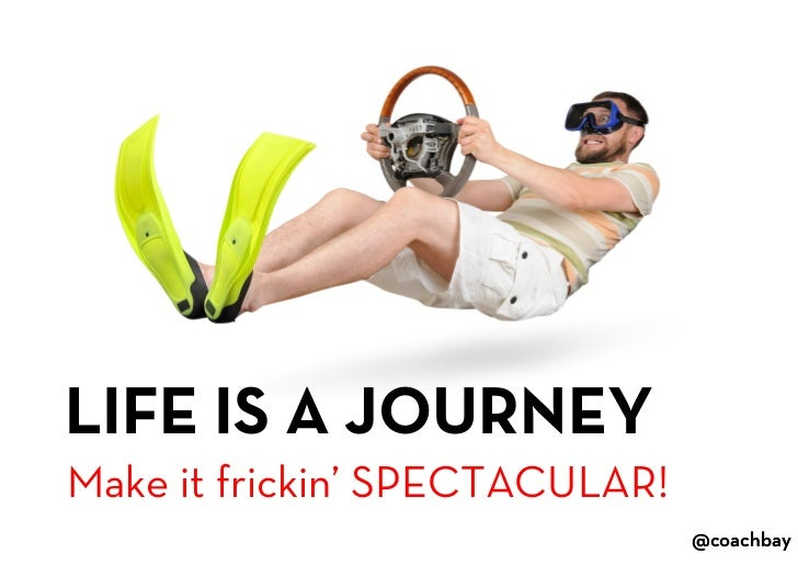 LIFE IS A JOURNEY<br />Make it frickin' SPECTACULAR!<br />