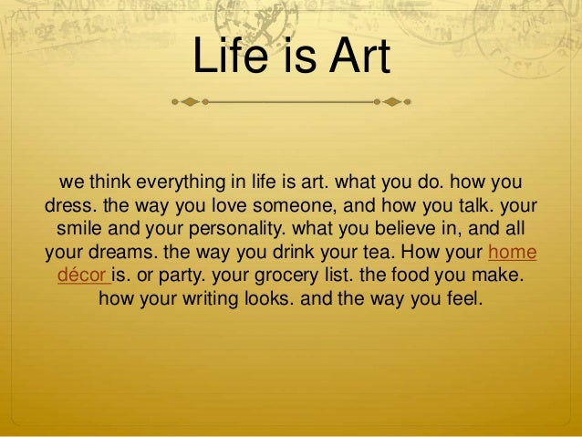 Life is Art  we think everything in life is art. what you do. how you  dress. the way you love someone, and how you talk. ...