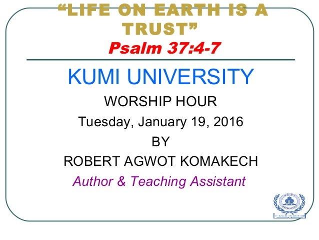 """LIFE ON EARTH IS A TRUST"" Psalm 37:4-7 KUMI UNIVERSITY WORSHIP HOUR Tuesday, January 19, 2016 BY ROBERT AGWOT KOMAKECH Au..."