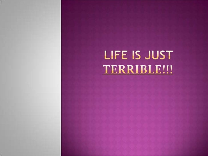 Life is just terrible!!!<br />