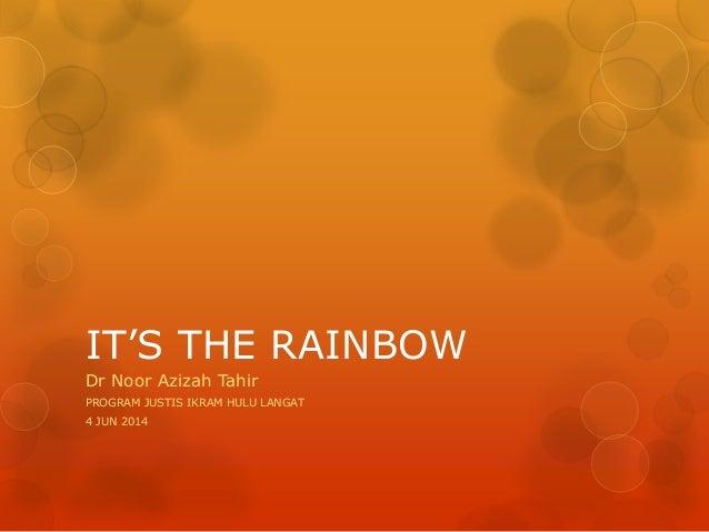 IT'S THE RAINBOW Dr Noor Azizah Tahir PROGRAM JUSTIS IKRAM HULU LANGAT 4 JUN 2014