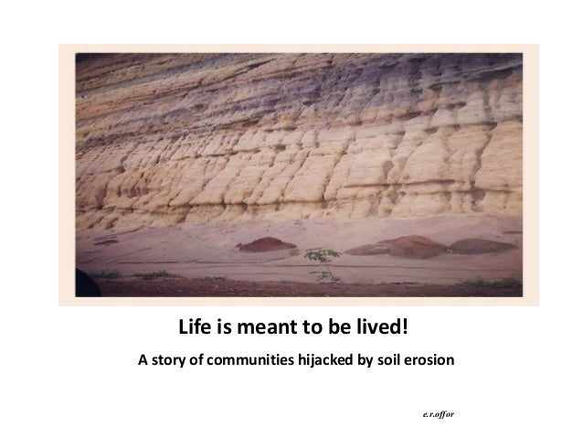 Life is meant to be lived! A story of communities hijacked by soil erosion e.r.offor