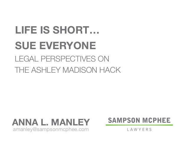 ANNA L. MANLEY amanley@sampsonmcphee.com LEGAL PERSPECTIVES ON THE ASHLEY MADISON HACK LIFE IS SHORT… SUE EVERYONE