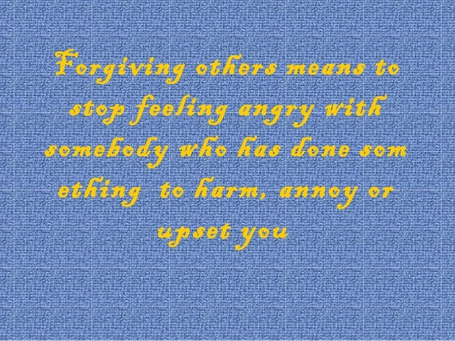 Forgiving others means to stop feeling angry with somebody who has done som ething to harm, annoy or upset you