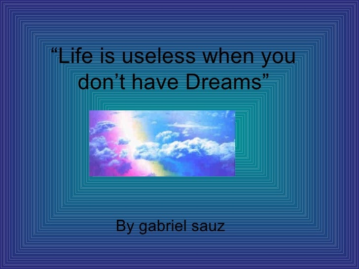 """ Life is useless when you don't have Dreams"" By gabriel sauz"