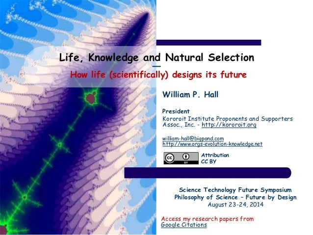 Life, Knowledge and Natural Selection  ―  How life (scientifically) designs its future  William P. Hall  President  Kororo...