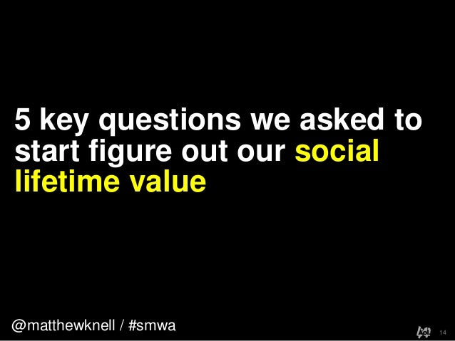 @matthewknell / #smwa5 key questions we asked tostart figure out our sociallifetime value14