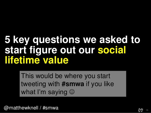 @matthewknell / #smwa5 key questions we asked tostart figure out our sociallifetime value15This would be where you starttw...