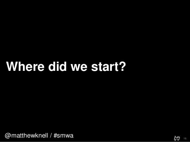 @matthewknell / #smwaWhere did we start?16