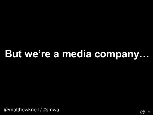 @matthewknell / #smwaBut we're a media company…22