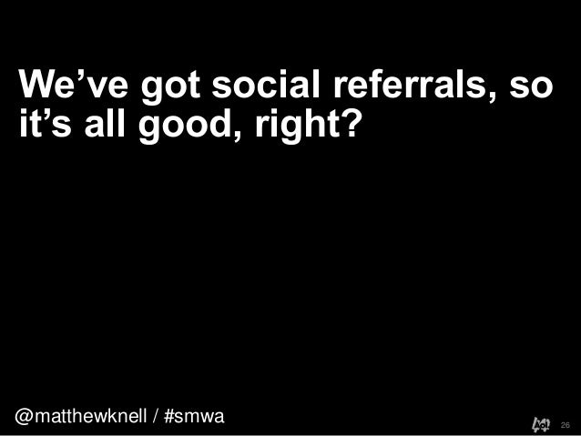 @matthewknell / #smwaWe've got social referrals, soit's all good, right?26