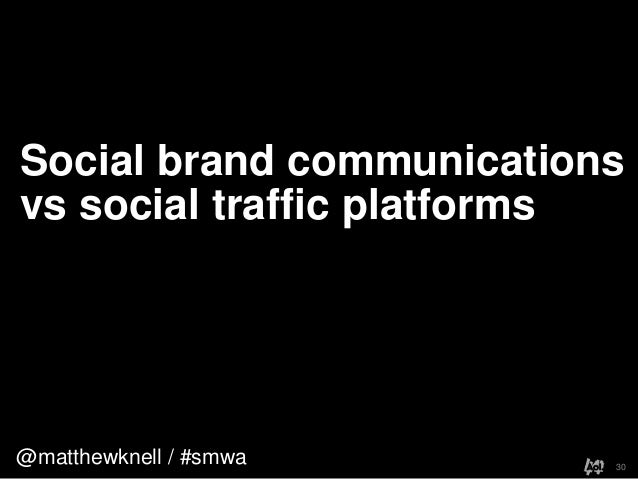 @matthewknell / #smwaSocial brand communicationsvs social traffic platforms30