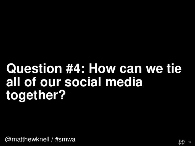 @matthewknell / #smwaQuestion #4: How can we tieall of our social mediatogether?39