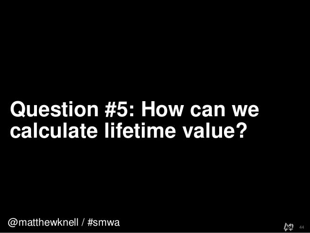 @matthewknell / #smwaQuestion #5: How can wecalculate lifetime value?44