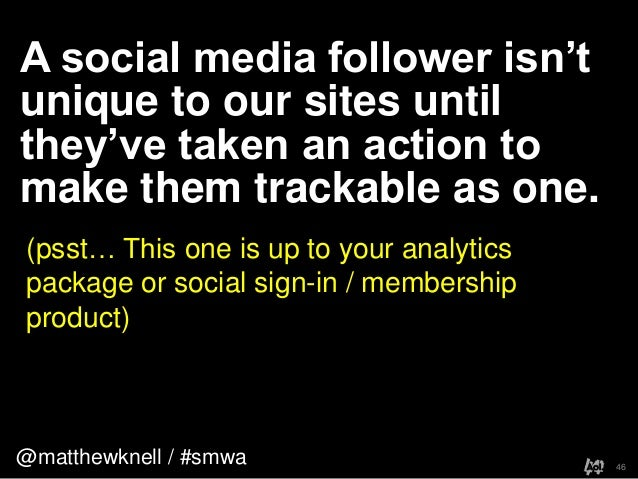 @matthewknell / #smwaA social media follower isn'tunique to our sites untilthey've taken an action tomake them trackable a...