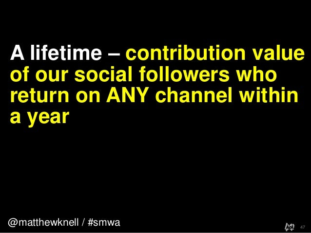 @matthewknell / #smwaA lifetime – contribution valueof our social followers whoreturn on ANY channel withina year47