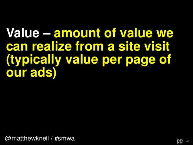 @matthewknell / #smwaValue – amount of value wecan realize from a site visit(typically value per page ofour ads)48
