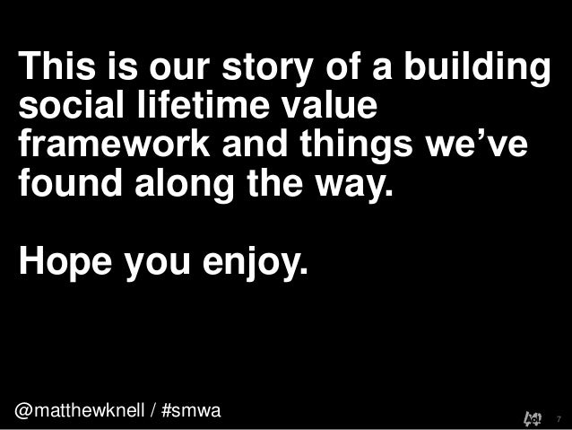 @matthewknell / #smwaThis is our story of a buildingsocial lifetime valueframework and things we'vefound along the way.Hop...