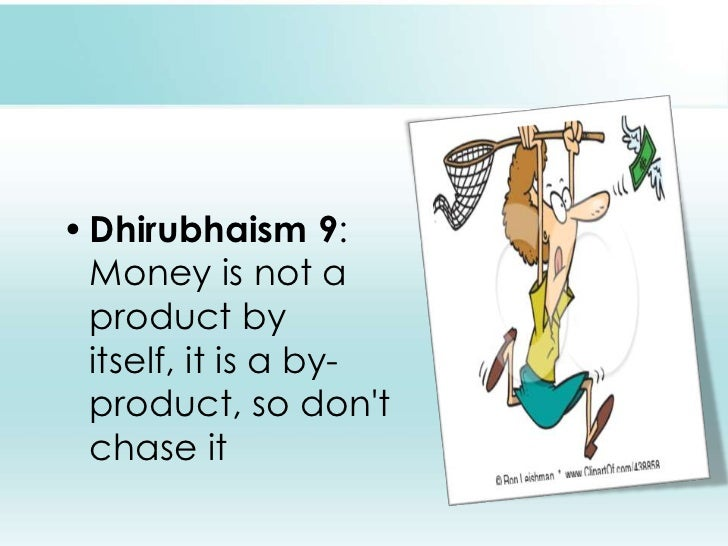 Dhirubhaism 9: Money is not a product by itself, it is a by-product, so don't chase it <br />
