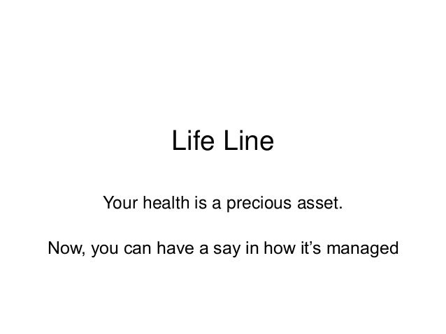 Life Line Your health is a precious asset. Now, you can have a say in how it's managed