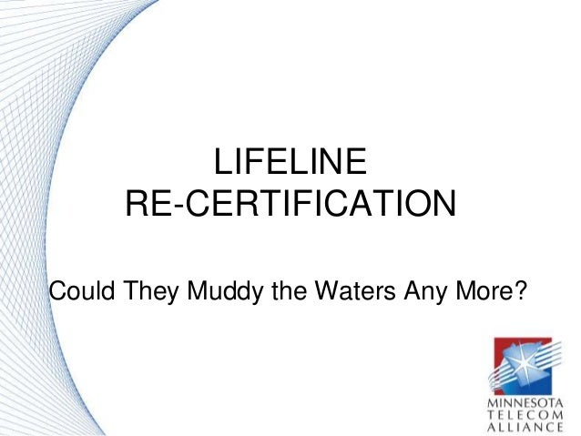LIFELINE RE-CERTIFICATION Could They Muddy the Waters Any More?