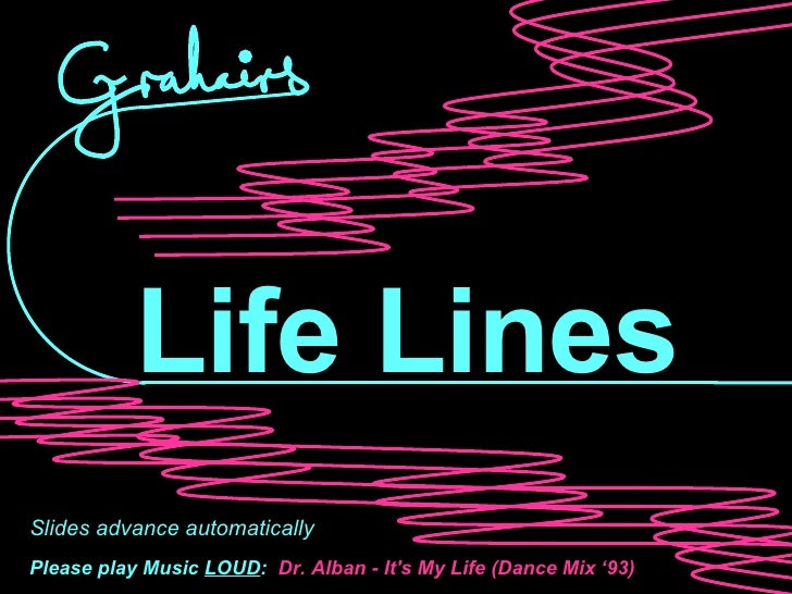 Life Lines Slides advance automatically Please play Music  LOUD :   Dr. Alban - It's My Life (Dance Mix '93)