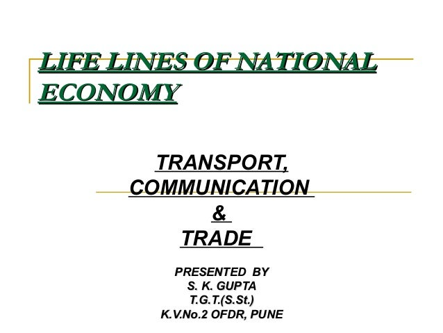 LIFE LINES OF NATIONALLIFE LINES OF NATIONAL ECONOMYECONOMY TRANSPORT, COMMUNICATION & TRADE PRESENTED BYPRESENTED BY S. K...